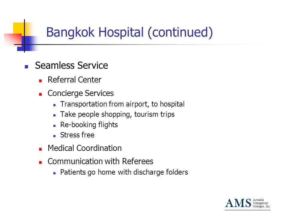 Actuarial Management Strategies, Inc. AMS Bangkok Hospital (continued) Seamless Service Referral Center Concierge Services Transportation from airport