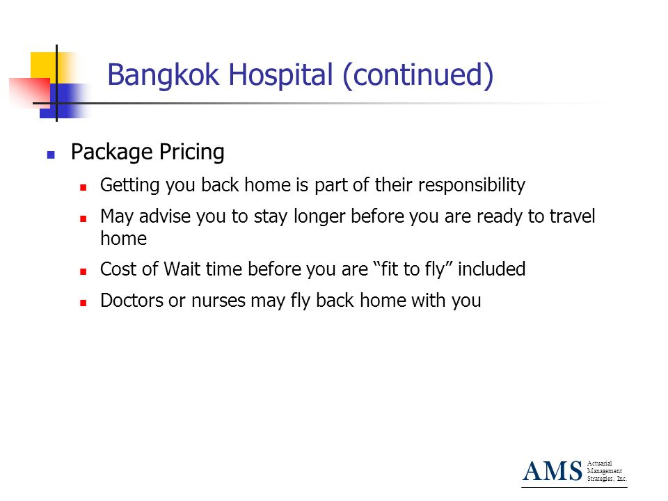 Actuarial Management Strategies, Inc. AMS Bangkok Hospital (continued) Package Pricing Getting you back home is part of their responsibility May advis