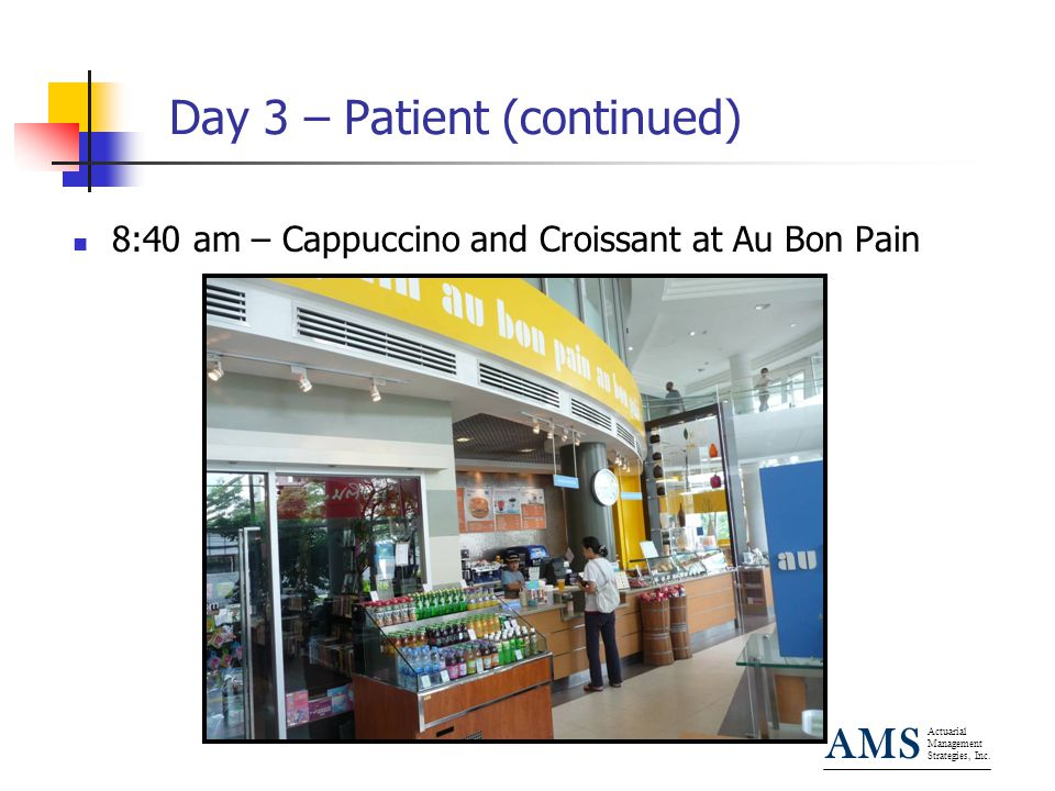 Actuarial Management Strategies, Inc. AMS Day 3 – Patient (continued) 8:40 am – Cappuccino and Croissant at Au Bon Pain