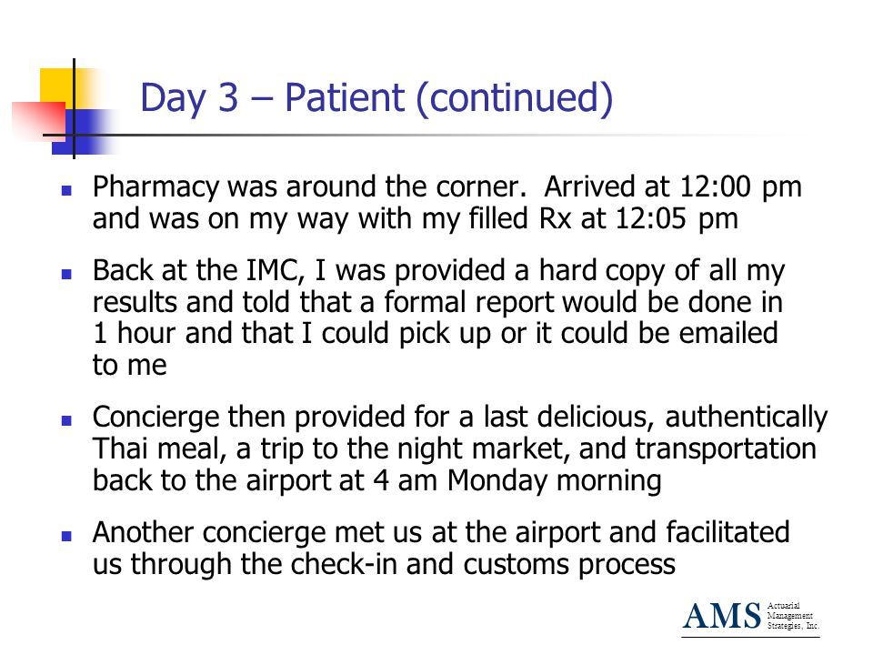 Actuarial Management Strategies, Inc. AMS Day 3 – Patient (continued) Pharmacy was around the corner. Arrived at 12:00 pm and was on my way with my fi