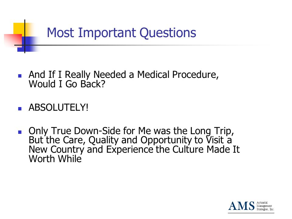 Actuarial Management Strategies, Inc. AMS Most Important Questions And If I Really Needed a Medical Procedure, Would I Go Back? ABSOLUTELY! Only True