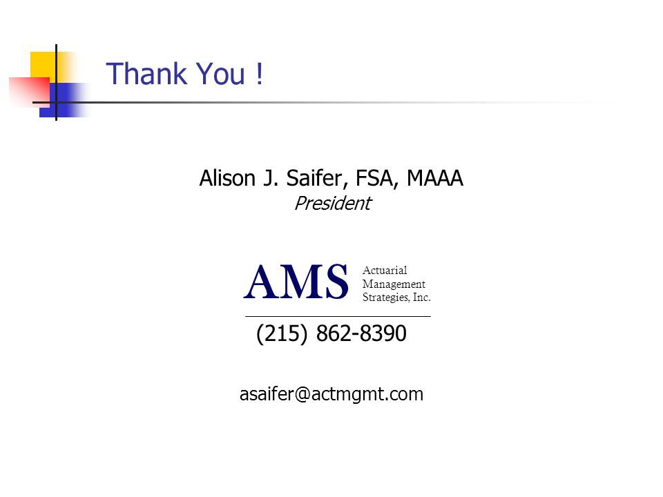 Actuarial Management Strategies, Inc. AMS Thank You ! Alison J. Saifer, FSA, MAAA President (215) 862-8390 asaifer@actmgmt.com Actuarial Management St