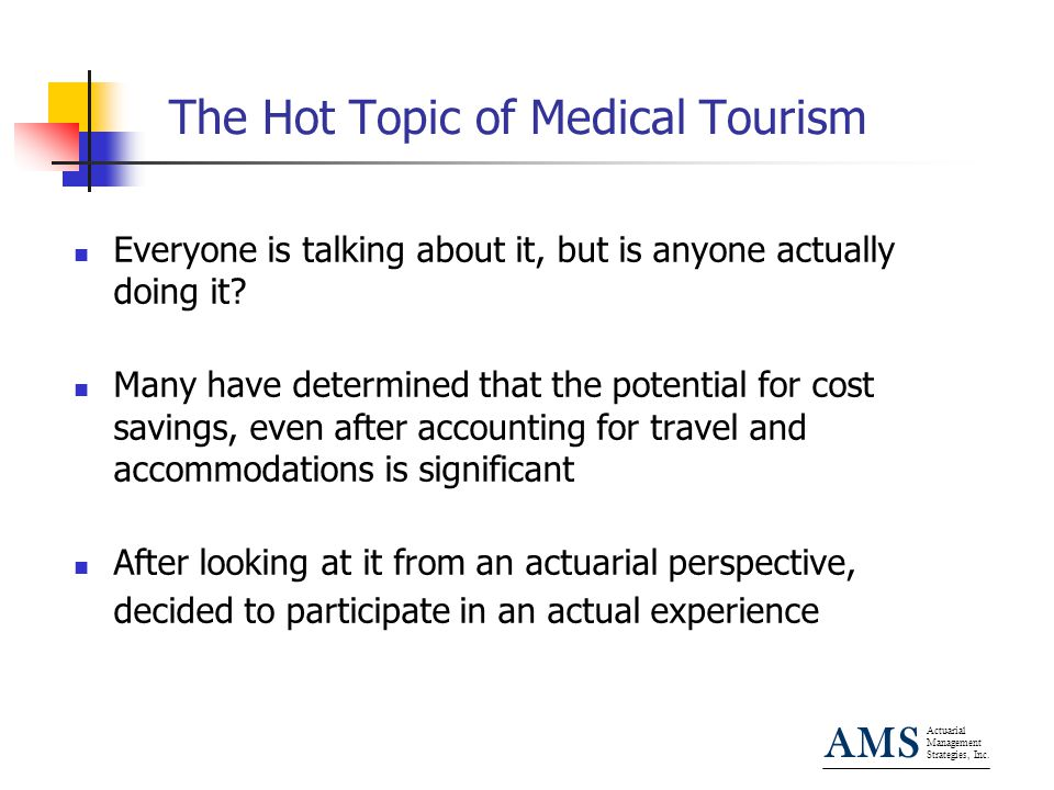 Actuarial Management Strategies, Inc. AMS The Hot Topic of Medical Tourism Everyone is talking about it, but is anyone actually doing it? Many have de