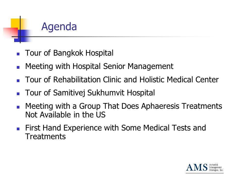 Actuarial Management Strategies, Inc. AMS Agenda Tour of Bangkok Hospital Meeting with Hospital Senior Management Tour of Rehabilitation Clinic and Ho