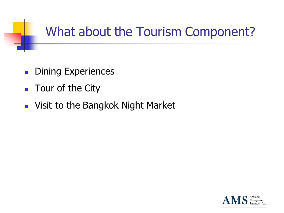 Actuarial Management Strategies, Inc. AMS What about the Tourism Component? Dining Experiences Tour of the City Visit to the Bangkok Night Market