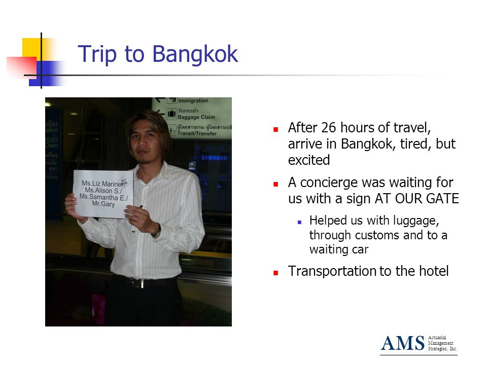 Actuarial Management Strategies, Inc. AMS Trip to Bangkok After 26 hours of travel, arrive in Bangkok, tired, but excited A concierge was waiting for