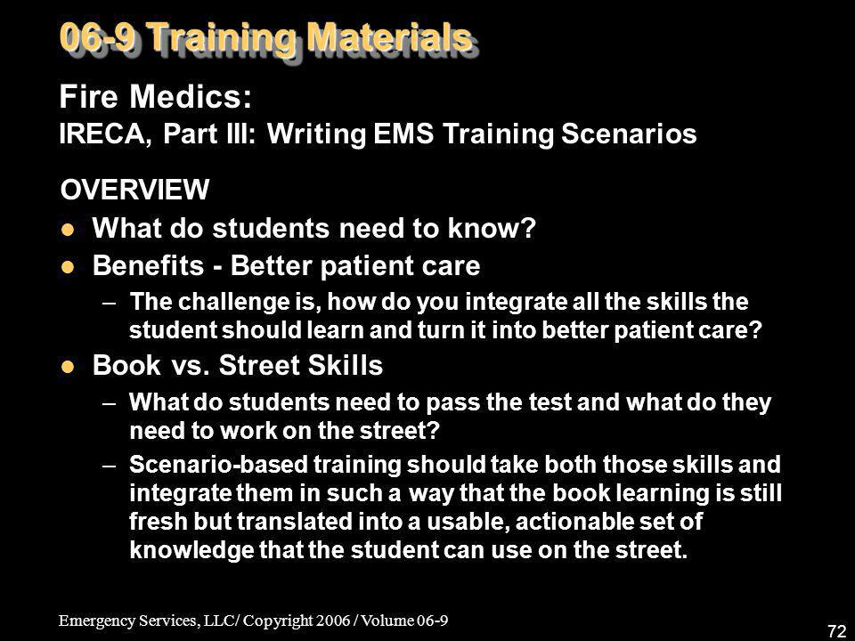 Emergency Services, LLC/ Copyright 2006 / Volume 06-9 72 Fire Medics: IRECA, Part III: Writing EMS Training Scenarios 06-9 Training Materials OVERVIEW