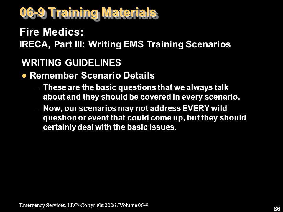 Emergency Services, LLC/ Copyright 2006 / Volume 06-9 86 Fire Medics: IRECA, Part III: Writing EMS Training Scenarios 06-9 Training Materials WRITING