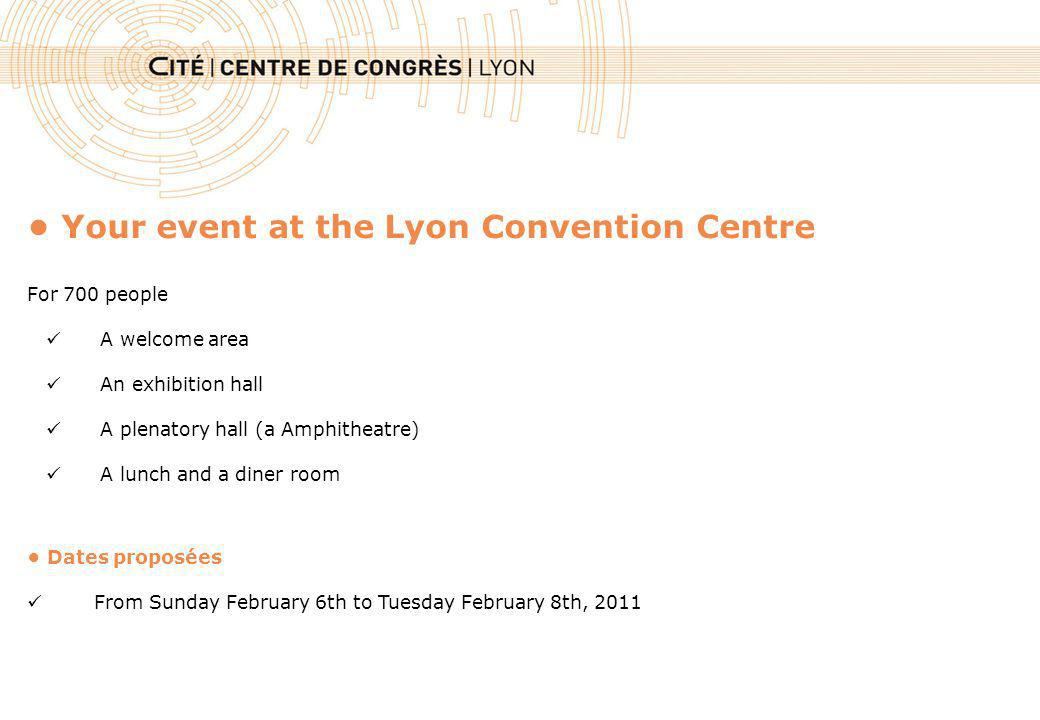 Your event at the Lyon Convention Centre For 700 people A welcome area An exhibition hall A plenatory hall (a Amphitheatre) A lunch and a diner room Dates proposées From Sunday February 6th to Tuesday February 8th, 2011