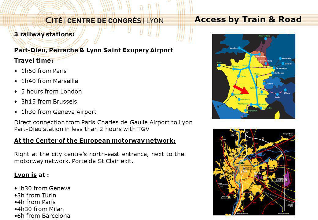 3 railway stations: Part-Dieu, Perrache & Lyon Saint Exupery Airport Travel time: 1h50 from Paris 1h40 from Marseille 5 hours from London 3h15 from Brussels 1h30 from Geneva Airport Direct connection from Paris Charles de Gaulle Airport to Lyon Part-Dieu station in less than 2 hours with TGV Access by Train & Road At the Center of the European motorway network: Right at the city centres north-east entrance, next to the motorway network.