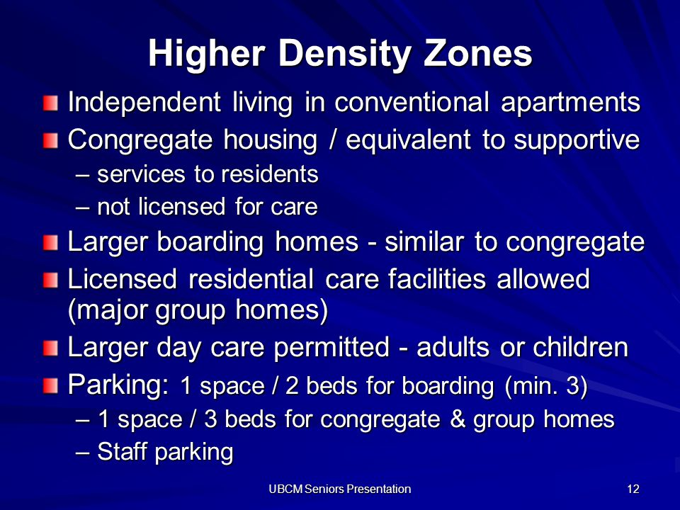 UBCM Seniors Presentation 12 Higher Density Zones Independent living in conventional apartments Congregate housing / equivalent to supportive –services to residents –not licensed for care Larger boarding homes - similar to congregate Licensed residential care facilities allowed (major group homes) Larger day care permitted - adults or children Parking: 1 space / 2 beds for boarding (min.