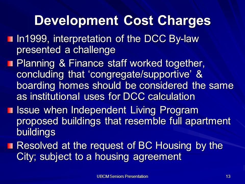 UBCM Seniors Presentation 13 Development Cost Charges In1999, interpretation of the DCC By-law presented a challenge Planning & Finance staff worked together, concluding that congregate/supportive & boarding homes should be considered the same as institutional uses for DCC calculation Issue when Independent Living Program proposed buildings that resemble full apartment buildings Resolved at the request of BC Housing by the City; subject to a housing agreement