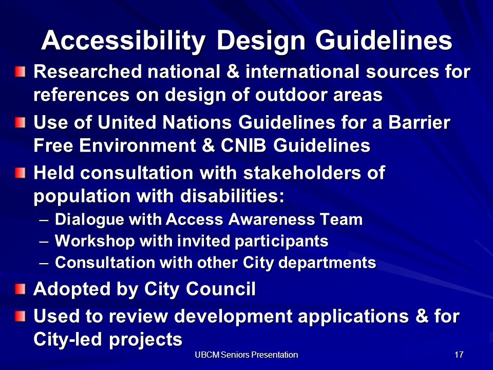 UBCM Seniors Presentation 17 Accessibility Design Guidelines Researched national & international sources for references on design of outdoor areas Use of United Nations Guidelines for a Barrier Free Environment & CNIB Guidelines Held consultation with stakeholders of population with disabilities: –Dialogue with Access Awareness Team –Workshop with invited participants –Consultation with other City departments Adopted by City Council Used to review development applications & for City-led projects