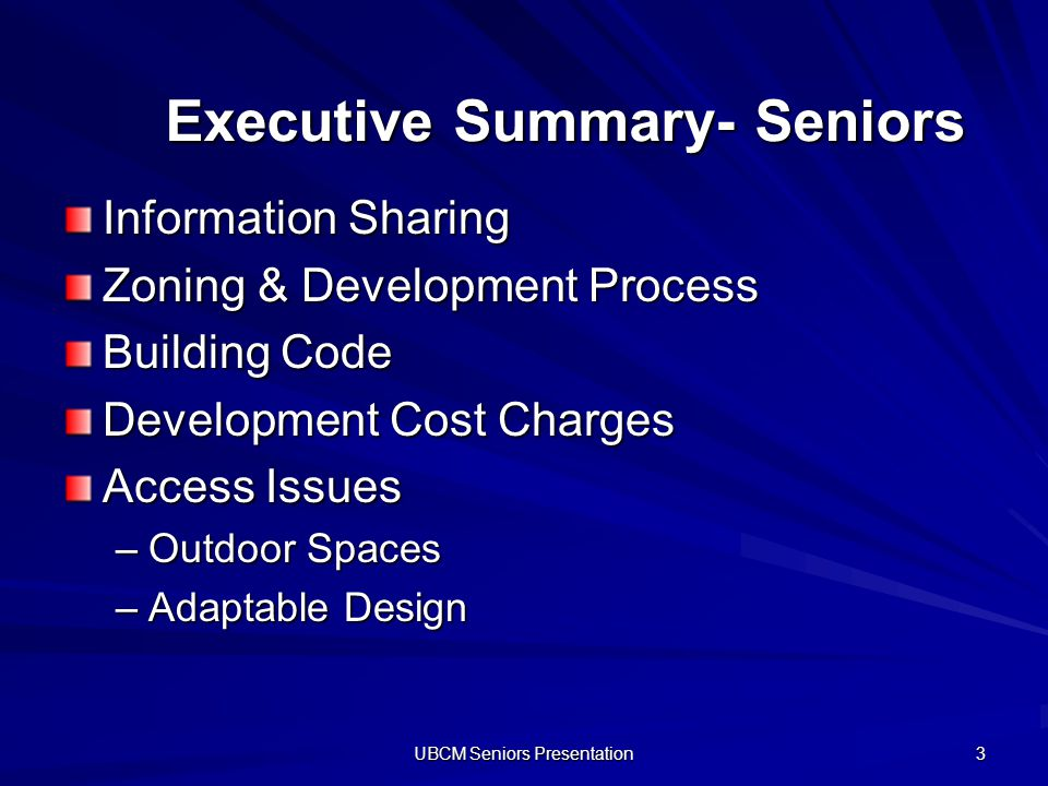 UBCM Seniors Presentation 3 Executive Summary- Seniors Information Sharing Zoning & Development Process Building Code Development Cost Charges Access Issues –Outdoor Spaces –Adaptable Design