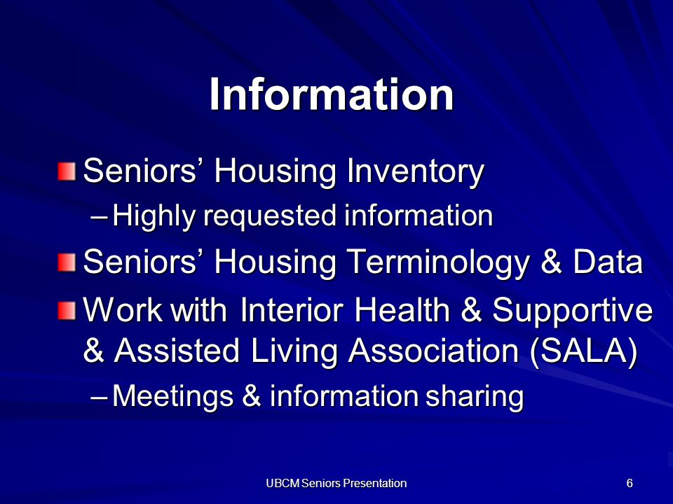 UBCM Seniors Presentation 6 Information Seniors Housing Inventory –Highly requested information Seniors Housing Terminology & Data Work with Interior Health & Supportive & Assisted Living Association (SALA) –Meetings & information sharing