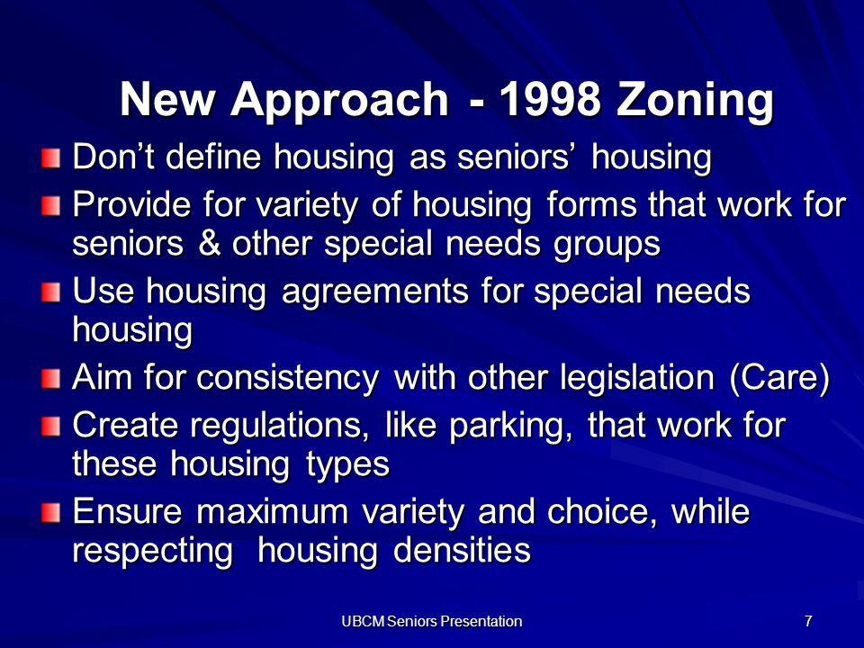 UBCM Seniors Presentation 7 New Approach - 1998 Zoning Dont define housing as seniors housing Provide for variety of housing forms that work for senio