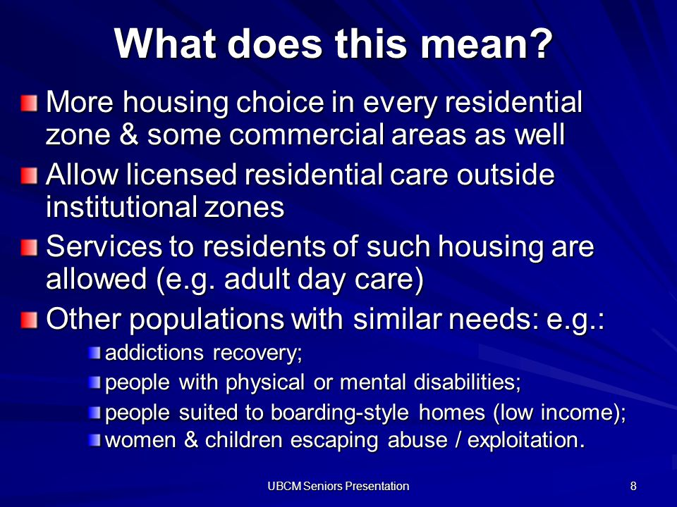 UBCM Seniors Presentation 8 What does this mean? More housing choice in every residential zone & some commercial areas as well Allow licensed resident