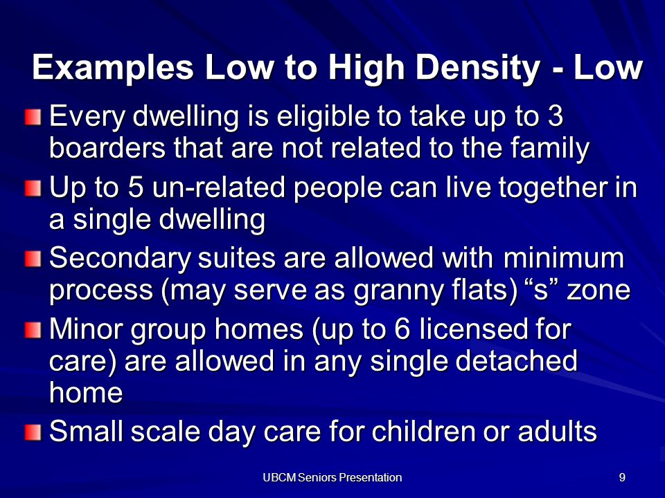 UBCM Seniors Presentation 9 Examples Low to High Density - Low Every dwelling is eligible to take up to 3 boarders that are not related to the family Up to 5 un-related people can live together in a single dwelling Secondary suites are allowed with minimum process (may serve as granny flats) s zone Minor group homes (up to 6 licensed for care) are allowed in any single detached home Small scale day care for children or adults