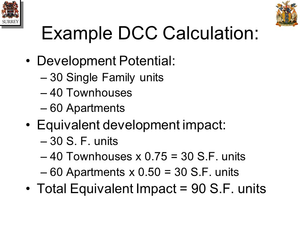 Example DCC Calculation: Development Potential: –30 Single Family units –40 Townhouses –60 Apartments Equivalent development impact: –30 S.