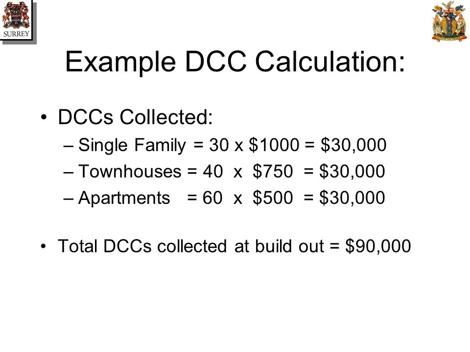 Example DCC Calculation: DCCs Collected: –Single Family = 30 x $1000 = $30,000 –Townhouses = 40 x $750 = $30,000 –Apartments = 60 x $500 = $30,000 Total DCCs collected at build out = $90,000