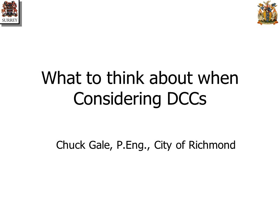 What to think about when Considering DCCs Chuck Gale, P.Eng., City of Richmond