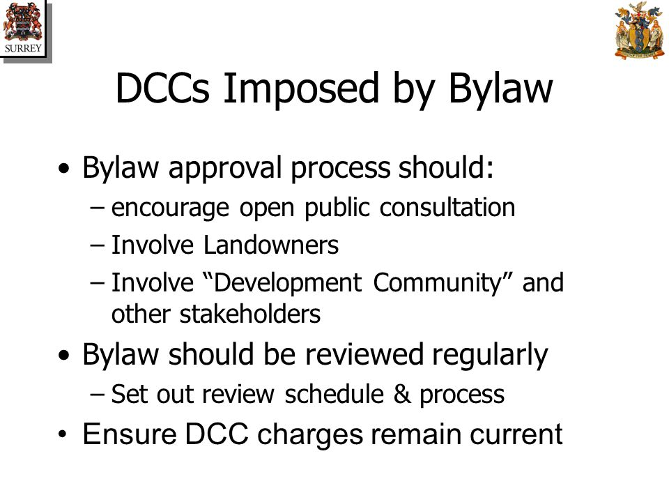 DCCs Imposed by Bylaw Bylaw approval process should: –encourage open public consultation –Involve Landowners –Involve Development Community and other stakeholders Bylaw should be reviewed regularly –Set out review schedule & process Ensure DCC charges remain current