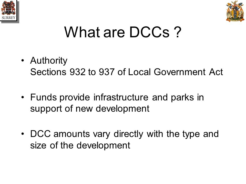 What are DCCs ? Authority Sections 932 to 937 of Local Government Act Funds provide infrastructure and parks in support of new development DCC amounts