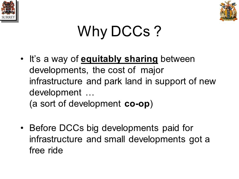 Why DCCs ? Its a way of equitably sharing between developments, the cost of major infrastructure and park land in support of new development … (a sort