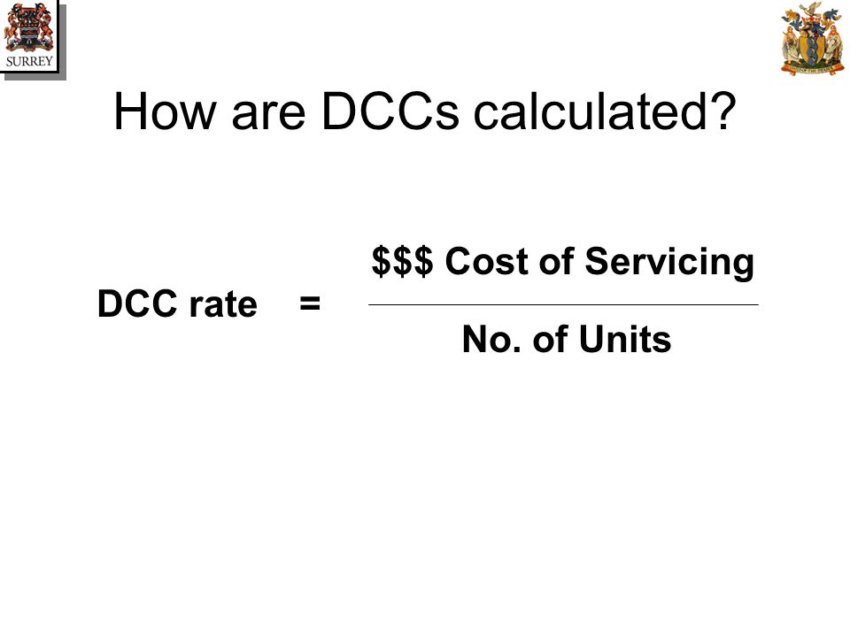 How are DCCs calculated $$$ Cost of Servicing No. of Units =DCC rate