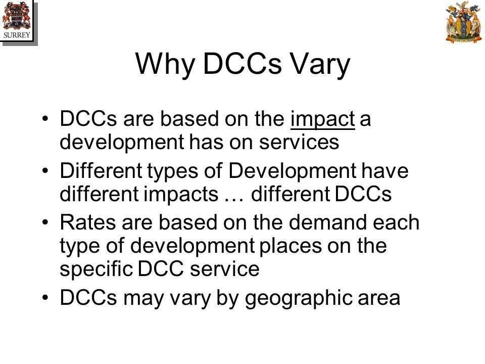 Why DCCs Vary DCCs are based on the impact a development has on services Different types of Development have different impacts … different DCCs Rates are based on the demand each type of development places on the specific DCC service DCCs may vary by geographic area