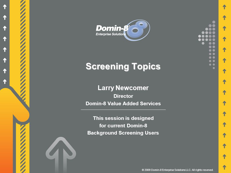 Screening Topics Larry Newcomer Director Domin-8 Value Added Services This session is designed for current Domin-8 Background Screening Users © 2009 Domin-8 Enterprise Solutions LLC.