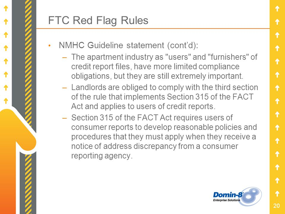 20 FTC Red Flag Rules NMHC Guideline statement (contd): –The apartment industry as users and furnishers of credit report files, have more limited compliance obligations, but they are still extremely important.