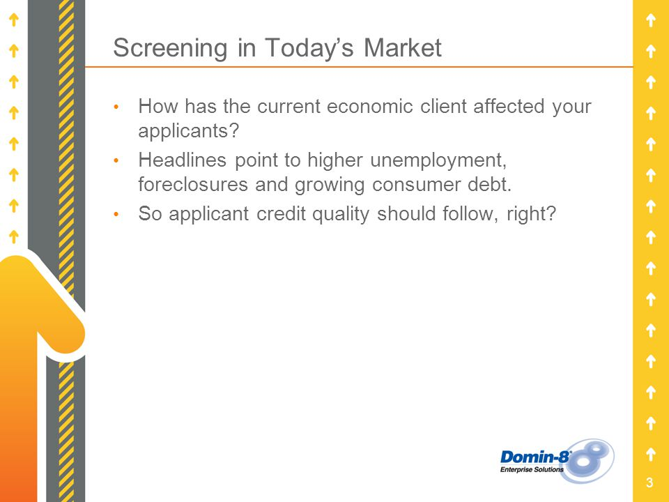 3 Screening in Todays Market How has the current economic client affected your applicants.