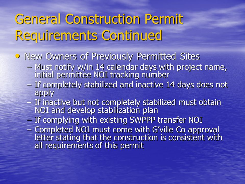 General Construction Permit Requirements Continued New Owners of Previously Permitted Sites New Owners of Previously Permitted Sites –Must notify w/in