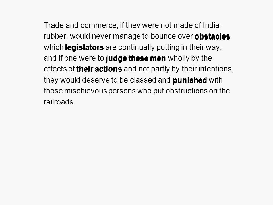 Trade and commerce, if they were not made of India- rubber, would never manage to bounce over obstacles which legislators are continually putting in their way; and if one were to judge these men wholly by the effects of their actions and not partly by their intentions, they would deserve to be classed and punished with those mischievous persons who put obstructions on the railroads.