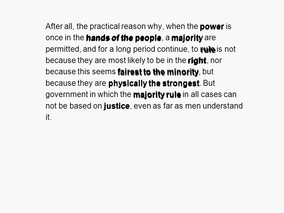 After all, the practical reason why, when the power is once in the hands of the people, a majority are permitted, and for a long period continue, to rule is not because they are most likely to be in the right, nor because this seems fairest to the minority, but because they are physically the strongest.