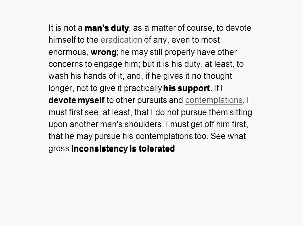 It is not a man s duty, as a matter of course, to devote himself to the eradication of any, even to most enormous, wrong; he may still properly have other concerns to engage him; but it is his duty, at least, to wash his hands of it, and, if he gives it no thought longer, not to give it practically his support.