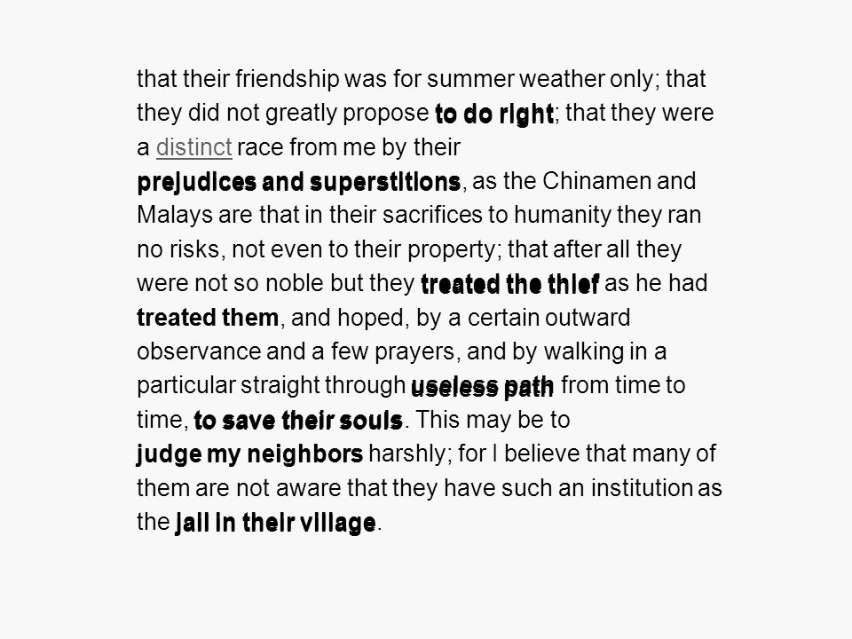 that their friendship was for summer weather only; that they did not greatly propose to do right; that they were a distinct race from me by their prejudices and superstitions, as the Chinamen and Malays are that in their sacrifices to humanity they ran no risks, not even to their property; that after all they were not so noble but they treated the thief as he had treated them, and hoped, by a certain outward observance and a few prayers, and by walking in a particular straight through useless path from time to time, to save their souls.