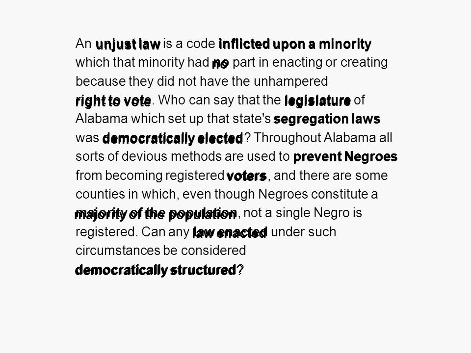 An unjust law is a code inflicted upon a minority which that minority had no part in enacting or creating because they did not have the unhampered right to vote.