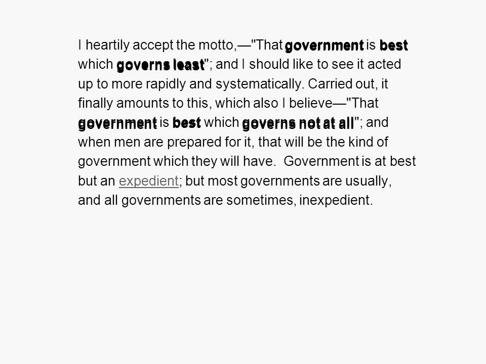 I heartily accept the motto, That government is best which governs least ; and I should like to see it acted up to more rapidly and systematically.