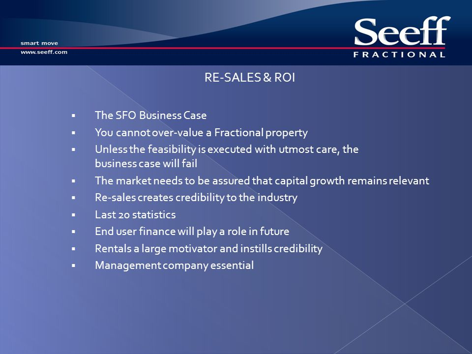 The SFO Business Case You cannot over-value a Fractional property Unless the feasibility is executed with utmost care, the business case will fail The market needs to be assured that capital growth remains relevant Re-sales creates credibility to the industry Last 20 statistics End user finance will play a role in future Rentals a large motivator and instills credibility Management company essential RE-SALES & ROI