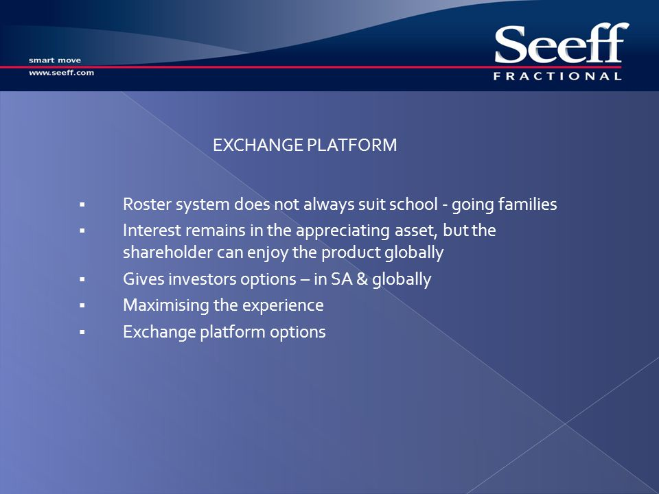 Roster system does not always suit school - going families Interest remains in the appreciating asset, but the shareholder can enjoy the product globally Gives investors options – in SA & globally Maximising the experience Exchange platform options EXCHANGE PLATFORM
