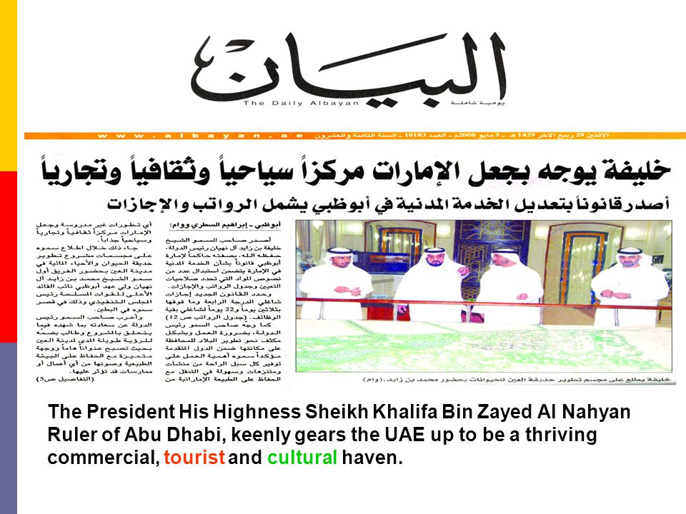 The President His Highness Sheikh Khalifa Bin Zayed Al Nahyan Ruler of Abu Dhabi, keenly gears the UAE up to be a thriving commercial, tourist and cul