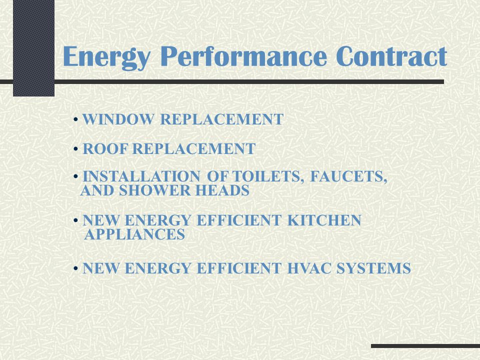 Energy Performance Contract WINDOW REPLACEMENT ROOF REPLACEMENT INSTALLATION OF TOILETS, FAUCETS, AND SHOWER HEADS NEW ENERGY EFFICIENT KITCHEN APPLIANCES NEW ENERGY EFFICIENT HVAC SYSTEMS