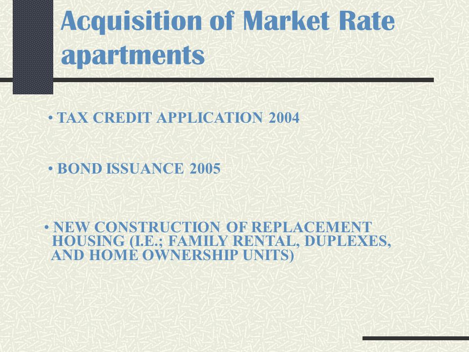 Acquisition of Market Rate apartments TAX CREDIT APPLICATION 2004 BOND ISSUANCE 2005 NEW CONSTRUCTION OF REPLACEMENT HOUSING (I.E.; FAMILY RENTAL, DUPLEXES, AND HOME OWNERSHIP UNITS)
