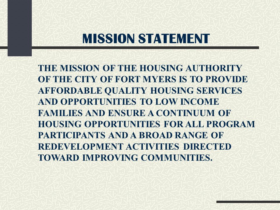 MISSION STATEMENT THE MISSION OF THE HOUSING AUTHORITY OF THE CITY OF FORT MYERS IS TO PROVIDE AFFORDABLE QUALITY HOUSING SERVICES AND OPPORTUNITIES TO LOW INCOME FAMILIES AND ENSURE A CONTINUUM OF HOUSING OPPORTUNITIES FOR ALL PROGRAM PARTICIPANTS AND A BROAD RANGE OF REDEVELOPMENT ACTIVITIES DIRECTED TOWARD IMPROVING COMMUNITIES.