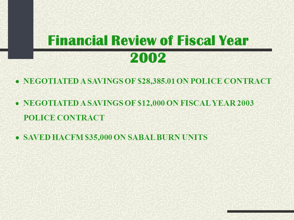 Financial Review of Fiscal Year 2002 NEGOTIATED A SAVINGS OF $28,385.01 ON POLICE CONTRACT NEGOTIATED A SAVINGS OF $12,000 ON FISCAL YEAR 2003 POLICE CONTRACT SAVED HACFM $35,000 ON SABAL BURN UNITS