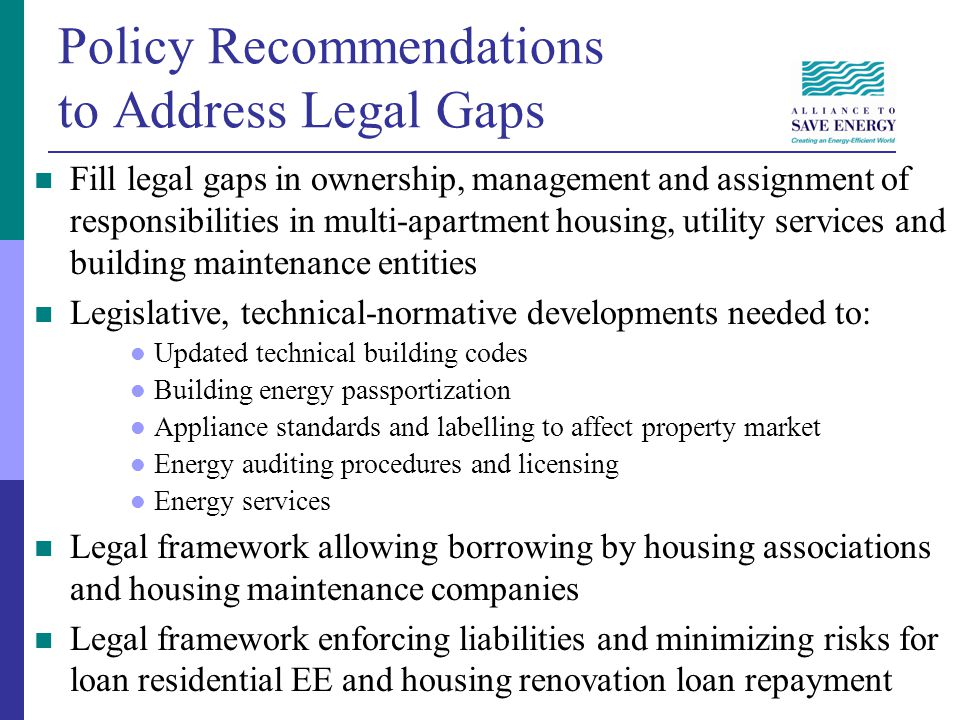 Policy Recommendations to Address Legal Gaps Fill legal gaps in ownership, management and assignment of responsibilities in multi-apartment housing, utility services and building maintenance entities Legislative, technical-normative developments needed to: Updated technical building codes Building energy passportization Appliance standards and labelling to affect property market Energy auditing procedures and licensing Energy services Legal framework allowing borrowing by housing associations and housing maintenance companies Legal framework enforcing liabilities and minimizing risks for loan residential EE and housing renovation loan repayment