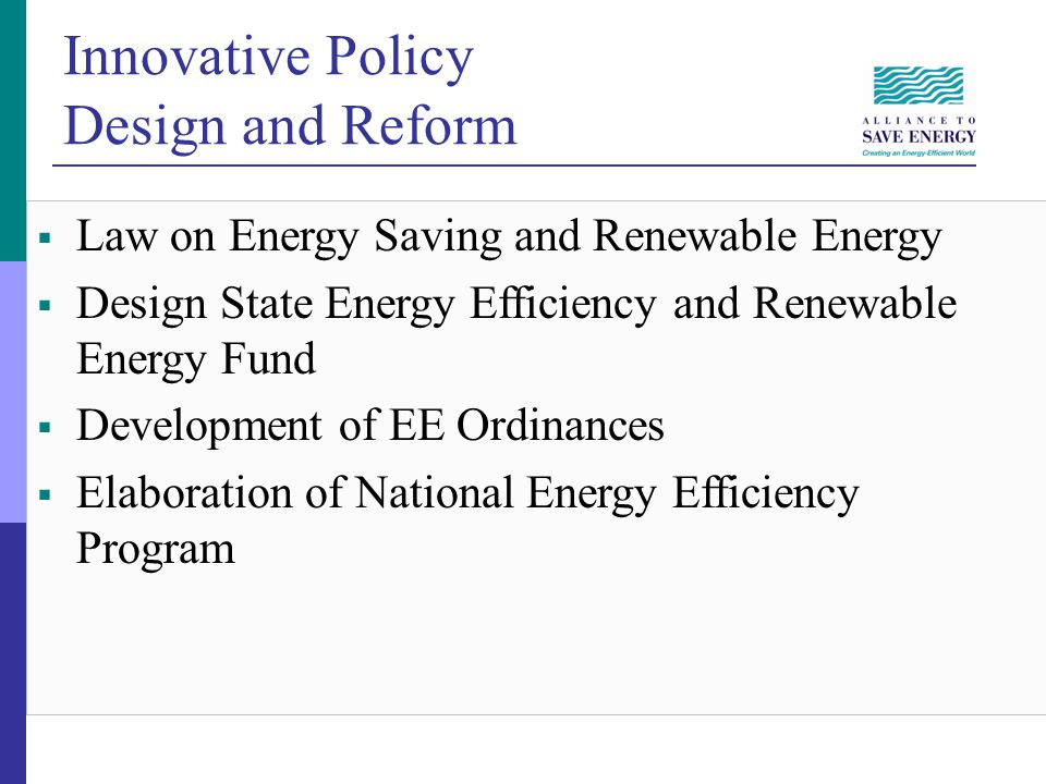 Innovative Policy Design and Reform Law on Energy Saving and Renewable Energy Design State Energy Efficiency and Renewable Energy Fund Development of EE Ordinances Elaboration of National Energy Efficiency Program
