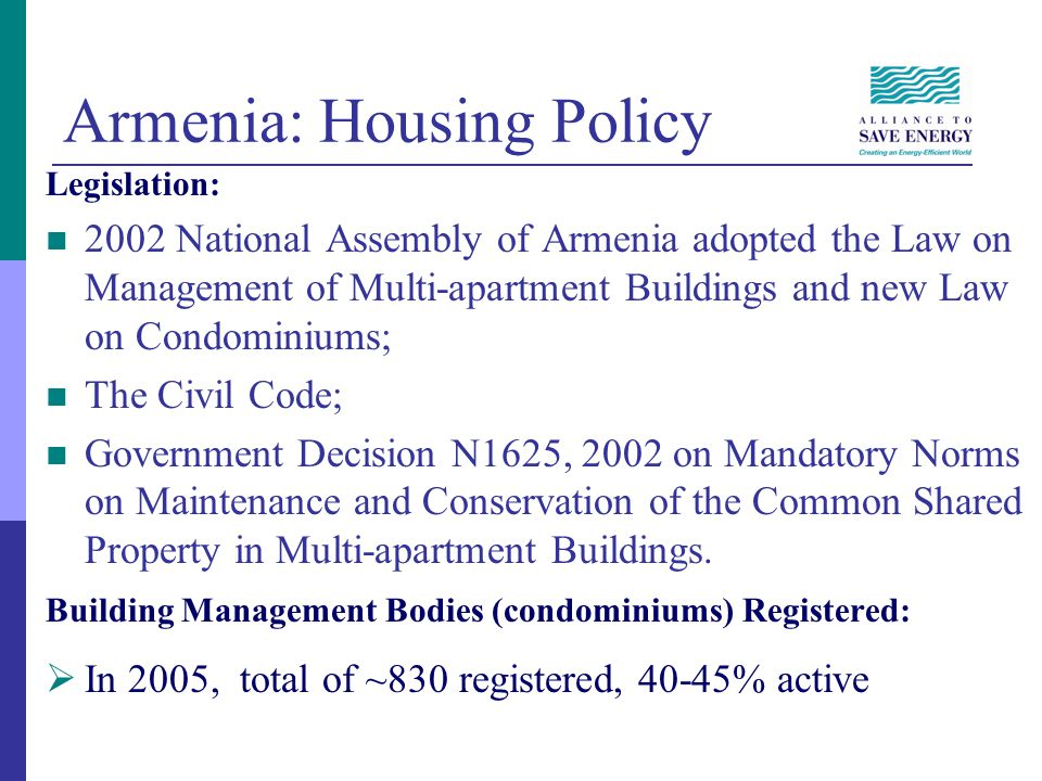 Status of Armenias Housing Sector Common Problems & Issues: Poor condition of common spaces (roofs, staircases, entrances and basements) Absence of centralized heating Low awareness and consciousness by residents of building conservation needs and opportunities Empty apartments Aging building stock Radically different levels of affluence among households